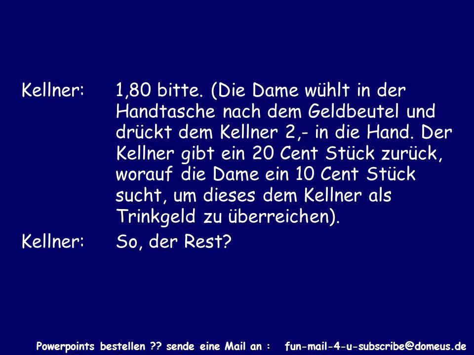 Powerpoints bestellen ?? sende eine Mail an : fun-mail-4-u-subscribe@domeus.de Kellner: 1,80 bitte. (Die Dame wühlt in der Handtasche nach dem Geldbeu