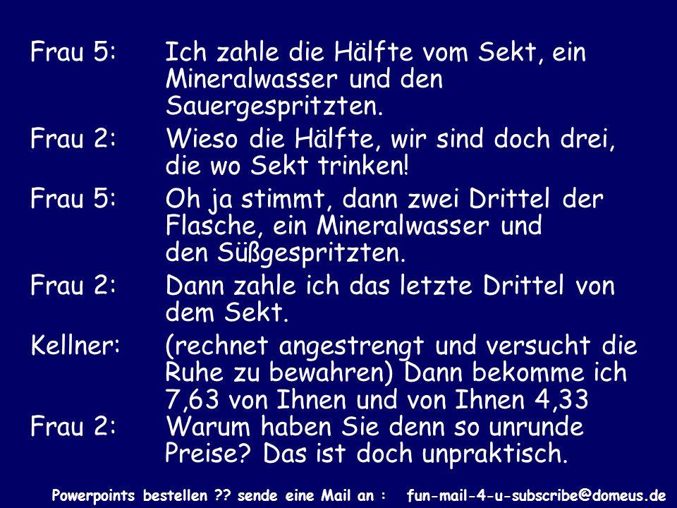 Powerpoints bestellen ?? sende eine Mail an : fun-mail-4-u-subscribe@domeus.de Frau 5: Ich zahle die Hälfte vom Sekt, ein Mineralwasser und den Sauerg
