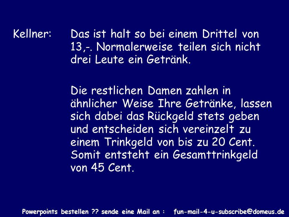 Powerpoints bestellen ?? sende eine Mail an : fun-mail-4-u-subscribe@domeus.de Kellner: Das ist halt so bei einem Drittel von 13,-. Normalerweise teil