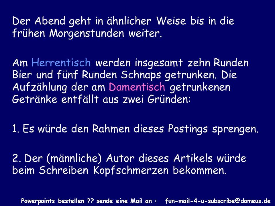 Powerpoints bestellen ?? sende eine Mail an : fun-mail-4-u-subscribe@domeus.de Der Abend geht in ähnlicher Weise bis in die frühen Morgenstunden weite