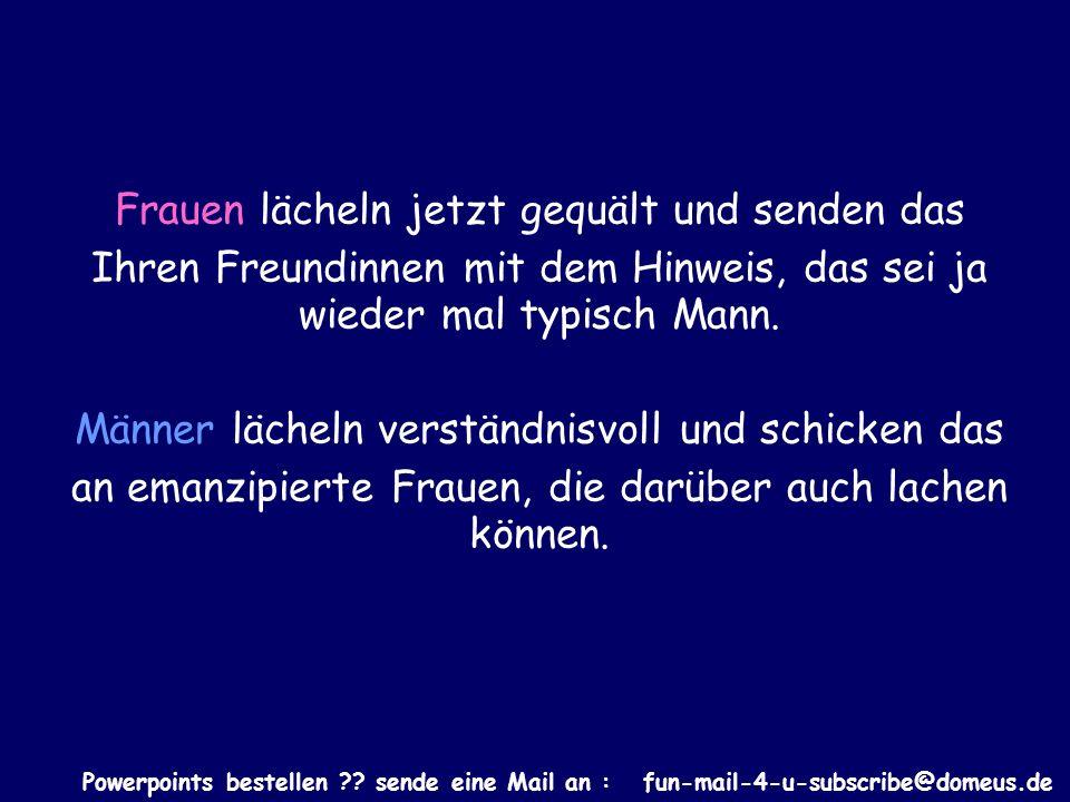 Powerpoints bestellen ?? sende eine Mail an : fun-mail-4-u-subscribe@domeus.de Frauen lächeln jetzt gequält und senden das Ihren Freundinnen mit dem H