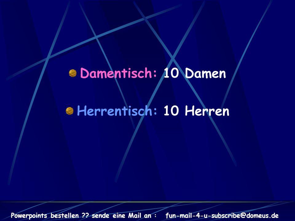 Powerpoints bestellen ?? sende eine Mail an : fun-mail-4-u-subscribe@domeus.de Damentisch: 10 Damen Herrentisch: 10 Herren