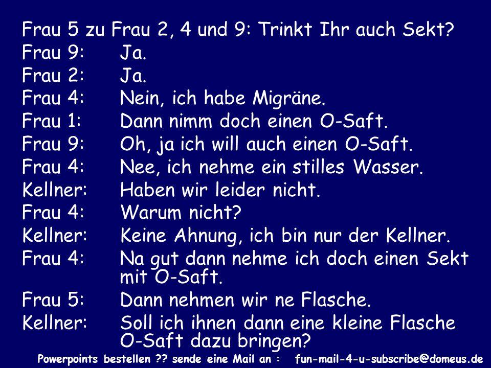 Powerpoints bestellen ?? sende eine Mail an : fun-mail-4-u-subscribe@domeus.de Frau 5 zu Frau 2, 4 und 9: Trinkt Ihr auch Sekt? Frau 9: Ja. Frau 2: Ja