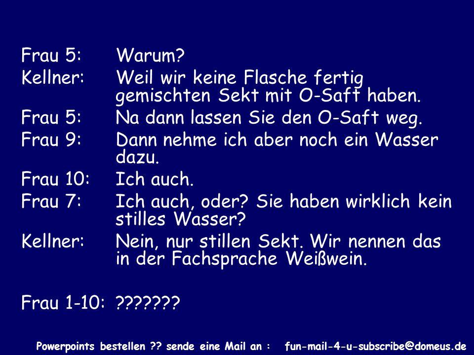 Powerpoints bestellen ?? sende eine Mail an : fun-mail-4-u-subscribe@domeus.de Frau 5: Warum? Kellner: Weil wir keine Flasche fertig gemischten Sekt m