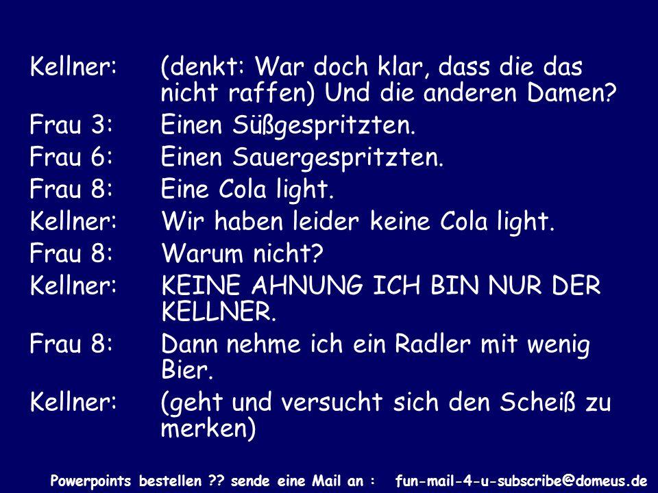 Powerpoints bestellen ?? sende eine Mail an : fun-mail-4-u-subscribe@domeus.de Kellner: (denkt: War doch klar, dass die das nicht raffen) Und die ande