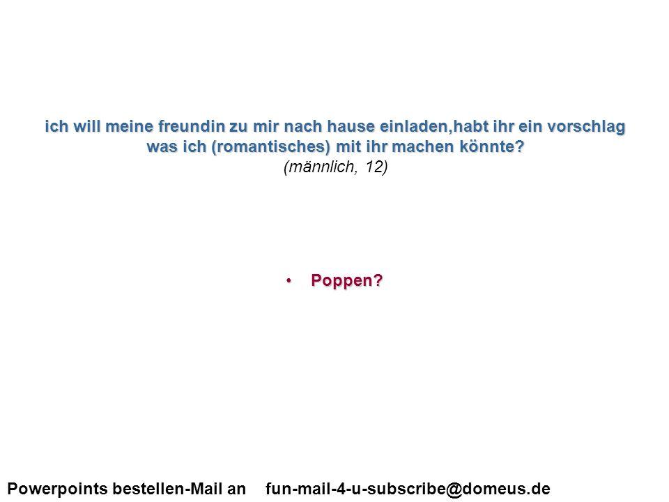 Powerpoints bestellen-Mail an fun-mail-4-u-subscribe@domeus.de ich weiss das ein leicht behaarter hintern total normal ist, nur meiner iss total behaart, richtig schwarz.