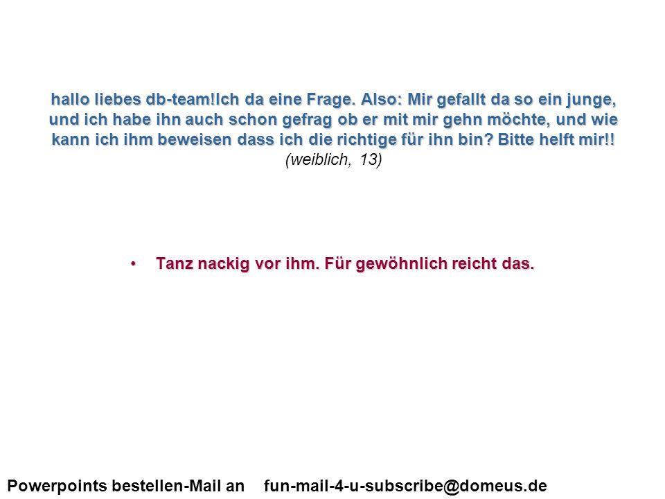 Powerpoints bestellen-Mail an fun-mail-4-u-subscribe@domeus.de Liebes Team, ich hätte da ne Frage.