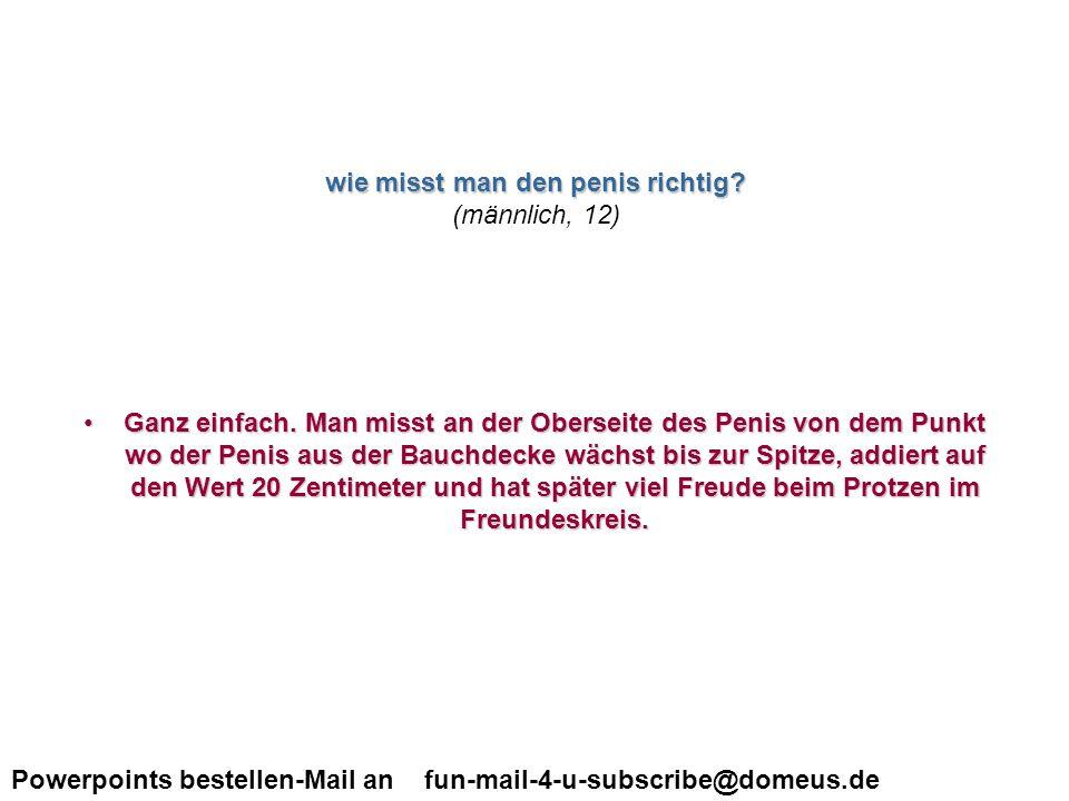 Powerpoints bestellen-Mail an fun-mail-4-u-subscribe@domeus.de Hallo Nach dem Sex fliesst ja immer das sperma wieder aus der scheide.