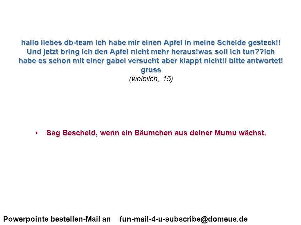 Powerpoints bestellen-Mail an fun-mail-4-u-subscribe@domeus.de ich habe eine frage wegen dem kiffe.