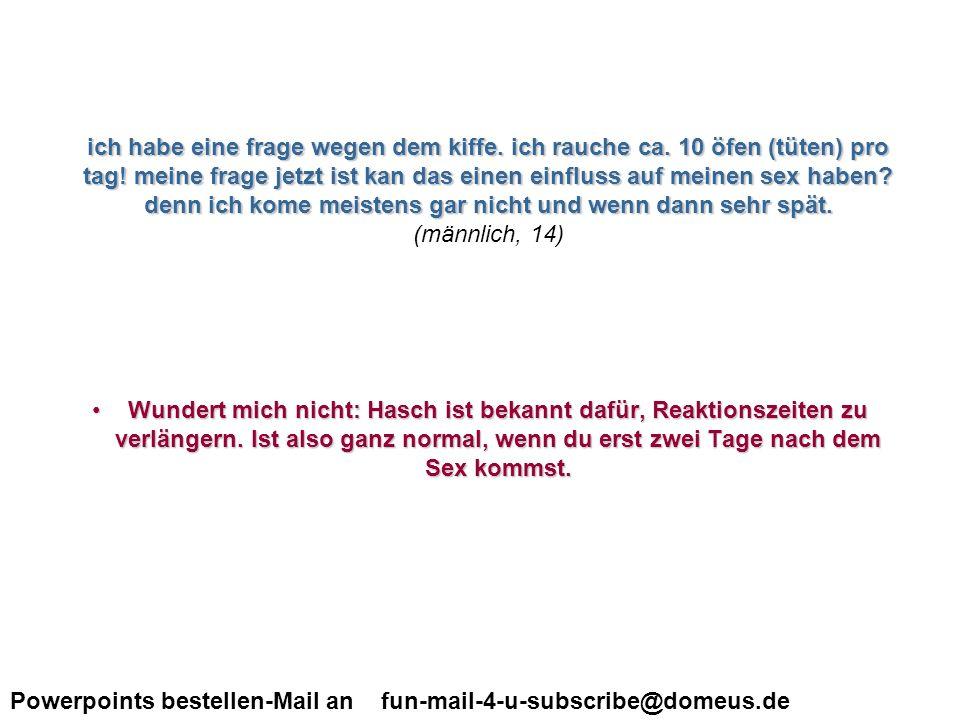 Powerpoints bestellen-Mail an fun-mail-4-u-subscribe@domeus.de macht man das blasen eigentlich vor oder nach dem eindringen.