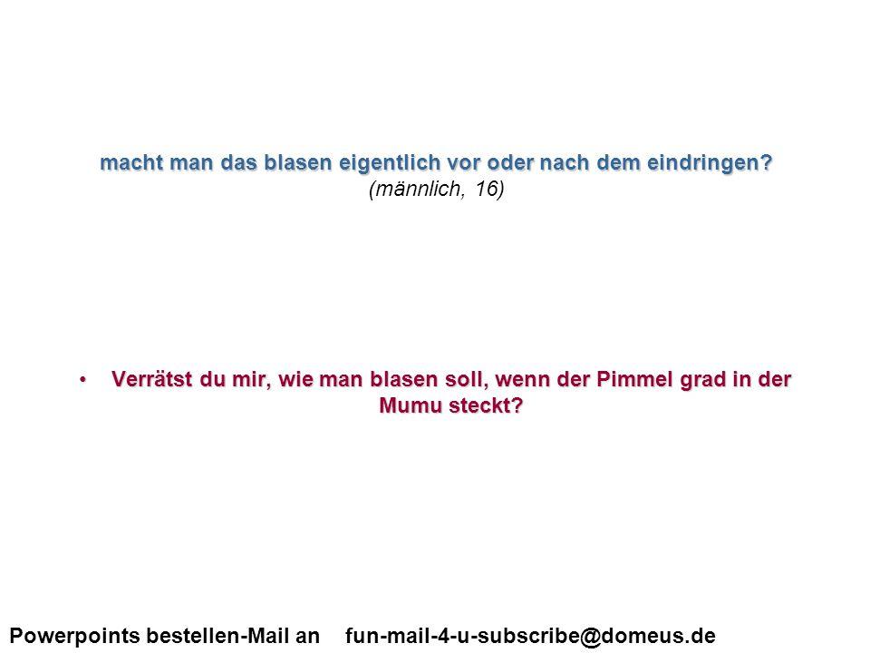 Powerpoints bestellen-Mail an fun-mail-4-u-subscribe@domeus.de Hallo Ich habe ein sehr grosses Problem: Was ist eine Vagina.