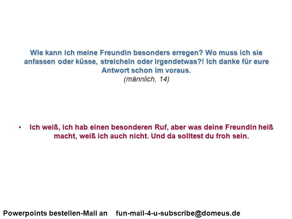 Powerpoints bestellen-Mail an fun-mail-4-u-subscribe@domeus.de …die Rechtschreibfehler wurden absichtlich belassen, sonst wärs nicht mehr so authentisch ;-)