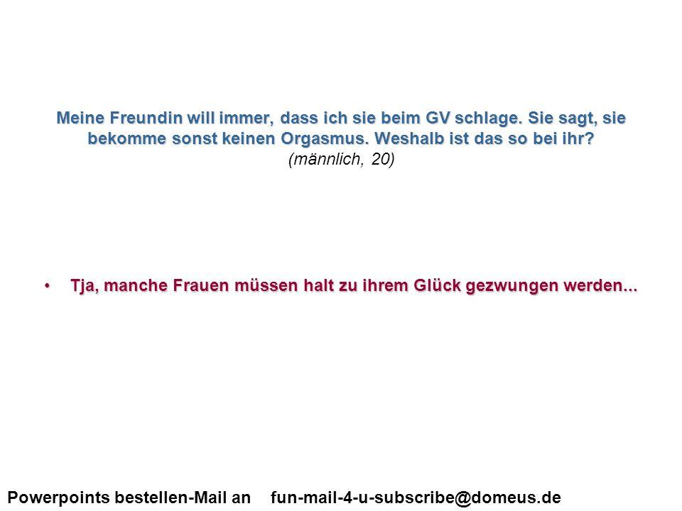 Powerpoints bestellen-Mail an fun-mail-4-u-subscribe@domeus.de wenn ich mit einer Frau schlafe, muss ich dann ihre Muschi mit den Fingern öffnen oder komm ich da nur durch stossen rein.