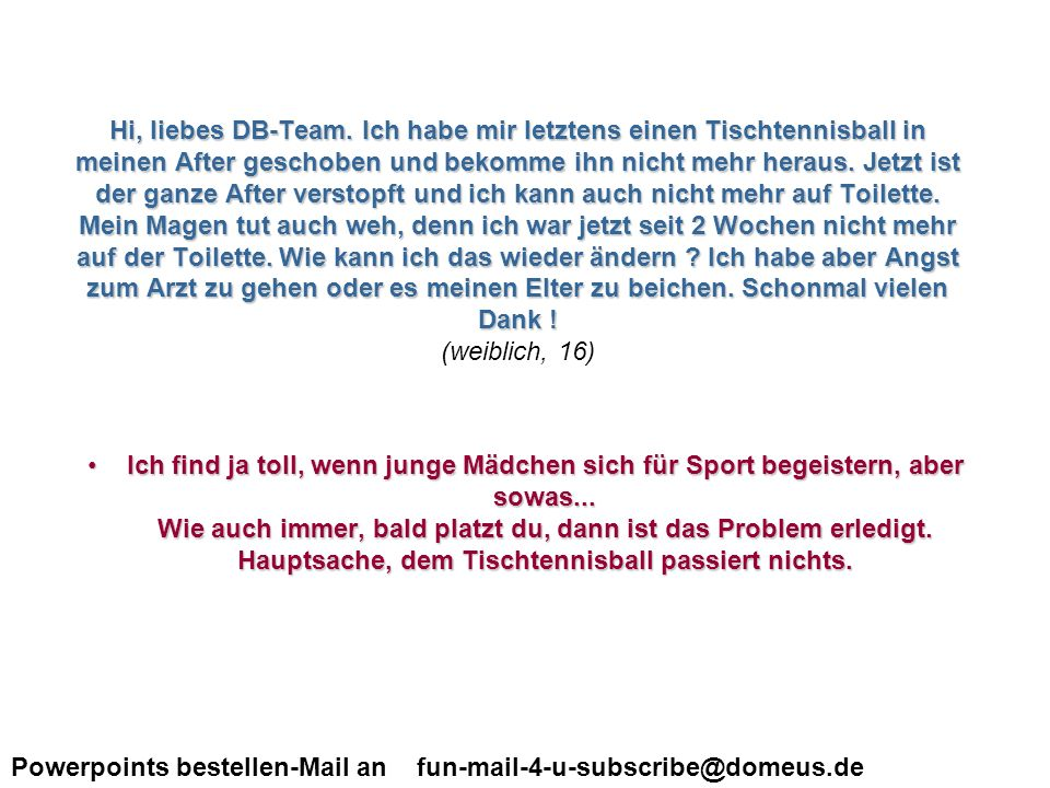 Powerpoints bestellen-Mail an fun-mail-4-u-subscribe@domeus.de Hi, liebes DB-Team. Ich habe mir letztens einen Tischtennisball in meinen After geschob