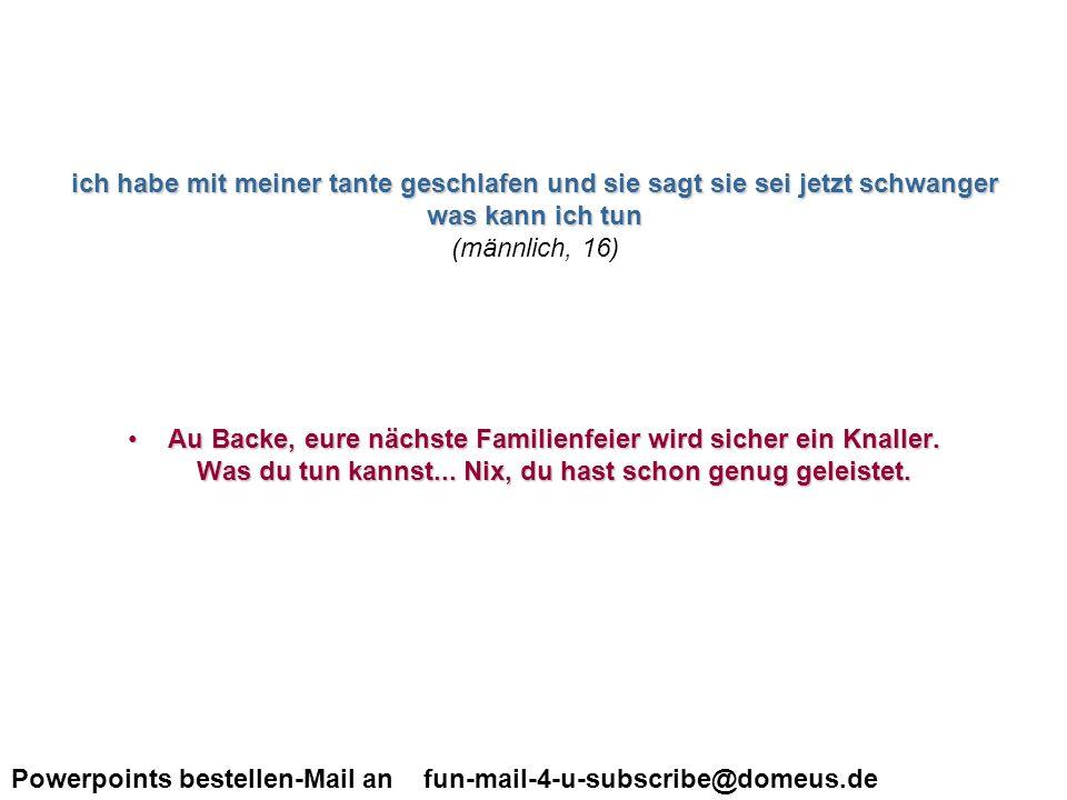 Powerpoints bestellen-Mail an fun-mail-4-u-subscribe@domeus.de Was muss ich beim petting tun, in die scheide oder in den After????.