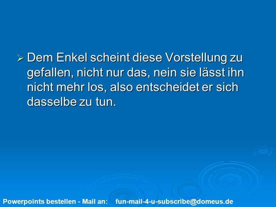 Powerpoints bestellen - Mail an: fun-mail-4-u-subscribe@domeus.de Inzwischen sind zwei Wochen vergangen und der Großvater kommt wieder zu Besuch.