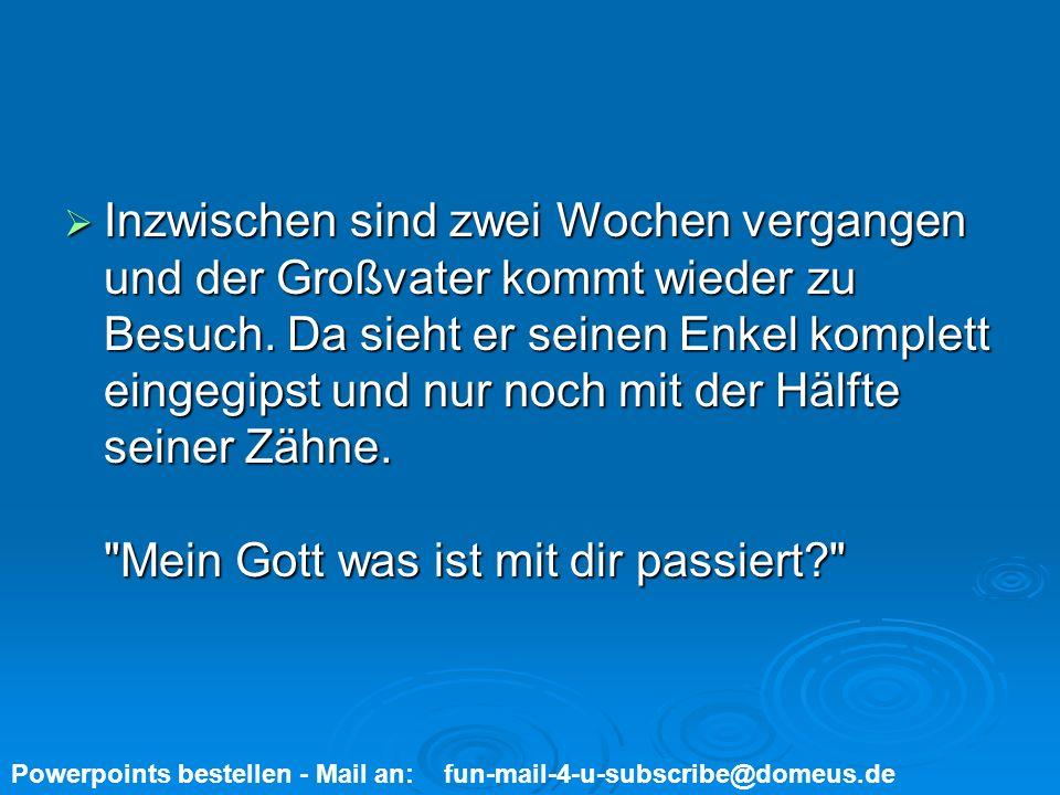 Powerpoints bestellen - Mail an: fun-mail-4-u-subscribe@domeus.de Tja Großvater.