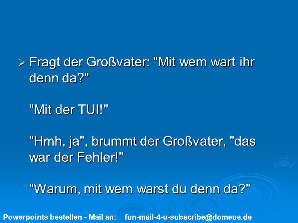 Powerpoints bestellen - Mail an: fun-mail-4-u-subscribe@domeus.de Mit der Wehrmacht! Mit der Wehrmacht!