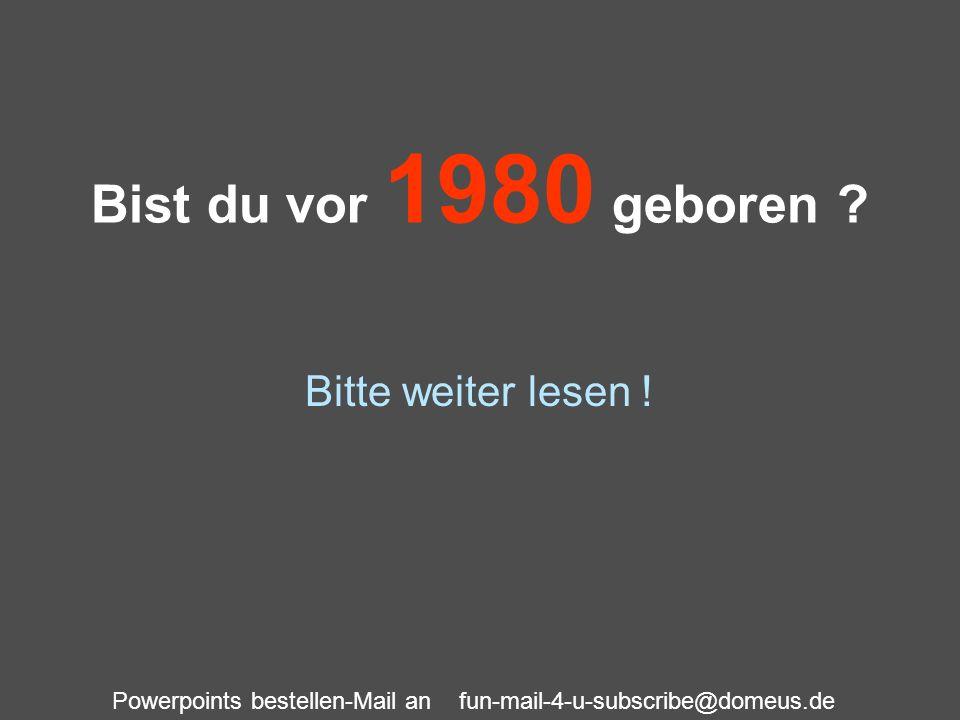 Powerpoints bestellen-Mail an fun-mail-4-u-subscribe@domeus.de Bist du vor 1980 geboren ? Bitte weiter lesen !