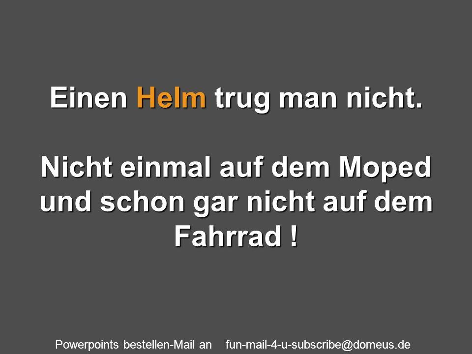 Powerpoints bestellen-Mail an fun-mail-4-u-subscribe@domeus.de Einen Helm trug man nicht. Nicht einmal auf dem Moped und schon gar nicht auf dem Fahrr