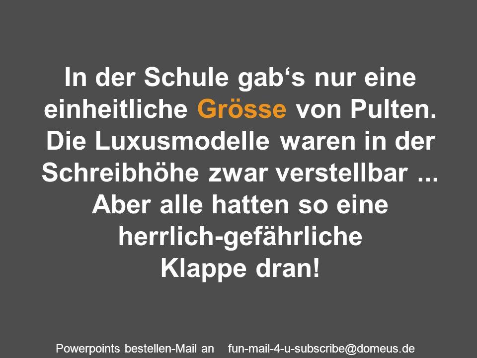 Powerpoints bestellen-Mail an fun-mail-4-u-subscribe@domeus.de In der Schule gabs nur eine einheitliche Grösse von Pulten. Die Luxusmodelle waren in d