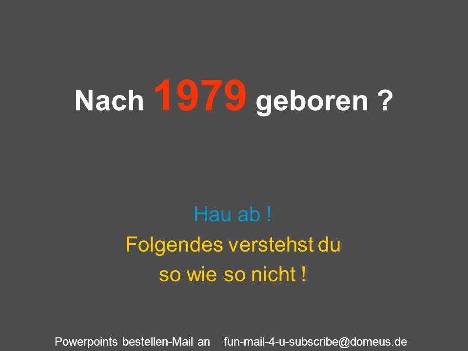 Powerpoints bestellen-Mail an fun-mail-4-u-subscribe@domeus.de Nach 1979 geboren ? Hau ab ! Folgendes verstehst du so wie so nicht !