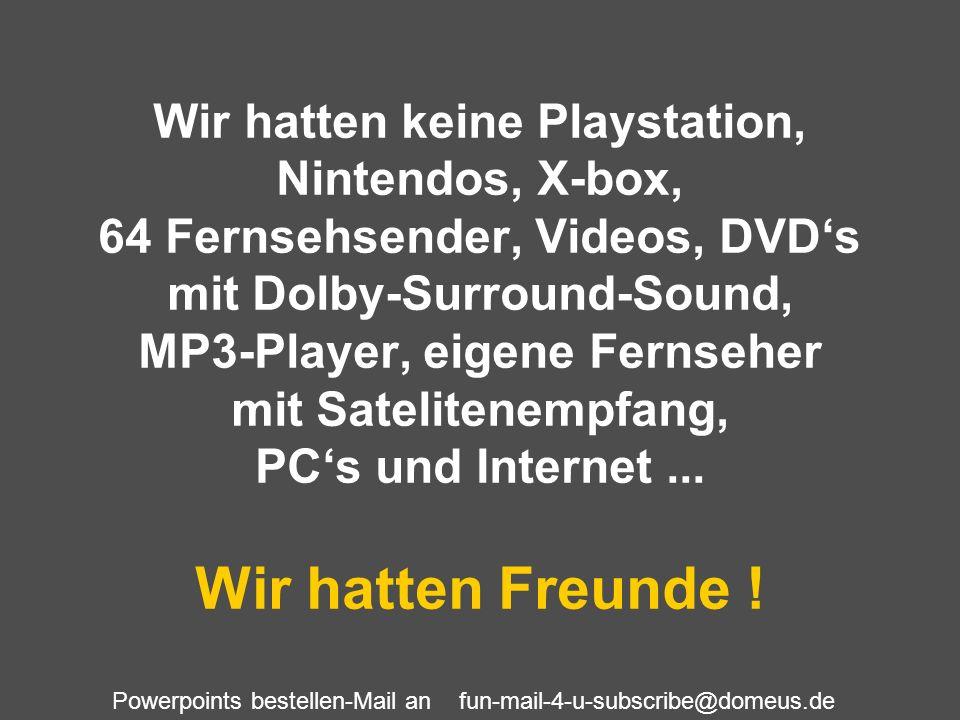 Powerpoints bestellen-Mail an fun-mail-4-u-subscribe@domeus.de Wir hatten keine Playstation, Nintendos, X-box, 64 Fernsehsender, Videos, DVDs mit Dolb