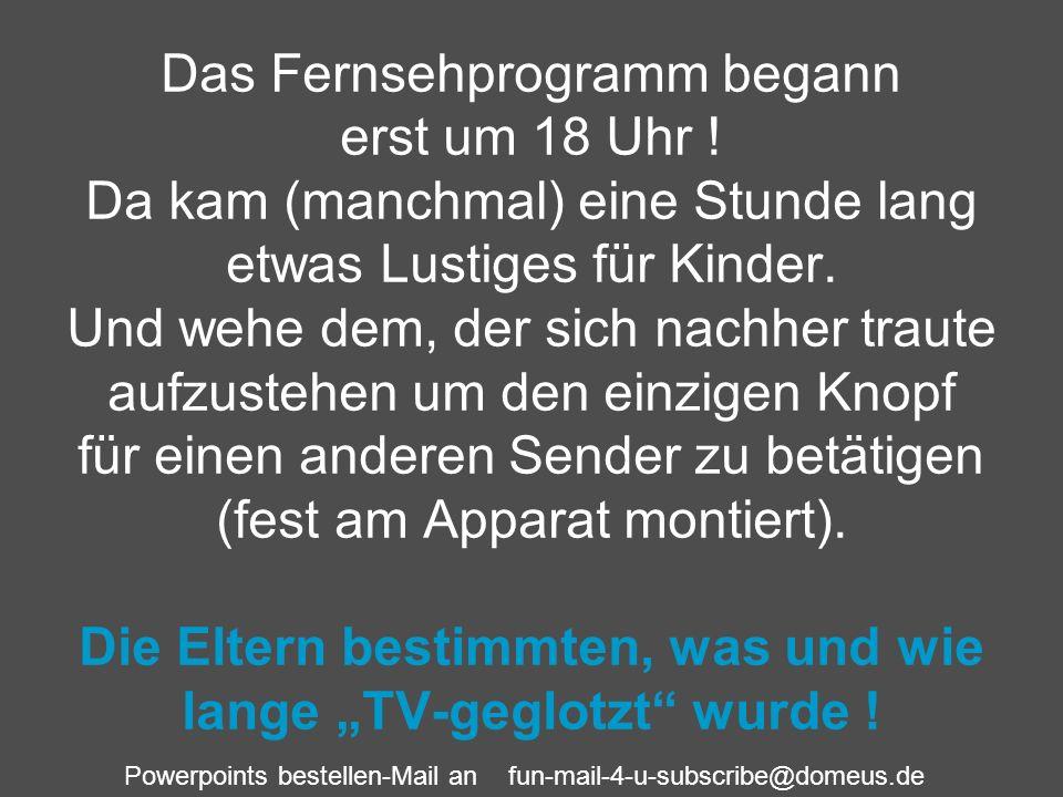 Powerpoints bestellen-Mail an fun-mail-4-u-subscribe@domeus.de Das Fernsehprogramm begann erst um 18 Uhr ! Da kam (manchmal) eine Stunde lang etwas Lu