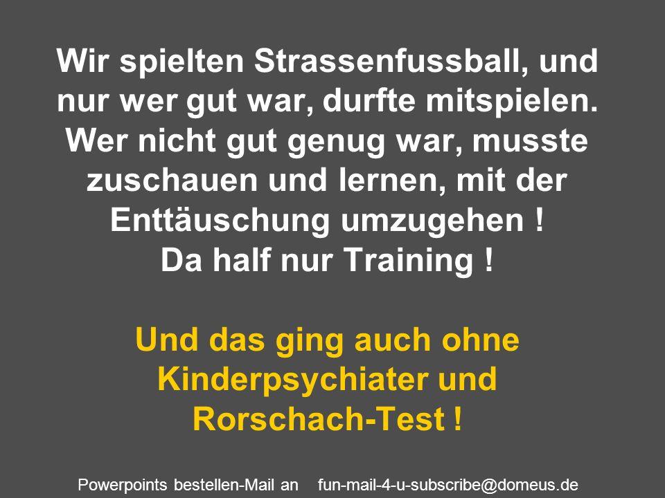 Powerpoints bestellen-Mail an fun-mail-4-u-subscribe@domeus.de Wir spielten Strassenfussball, und nur wer gut war, durfte mitspielen. Wer nicht gut ge