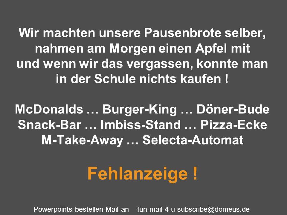Powerpoints bestellen-Mail an fun-mail-4-u-subscribe@domeus.de Wir machten unsere Pausenbrote selber, nahmen am Morgen einen Apfel mit und wenn wir da
