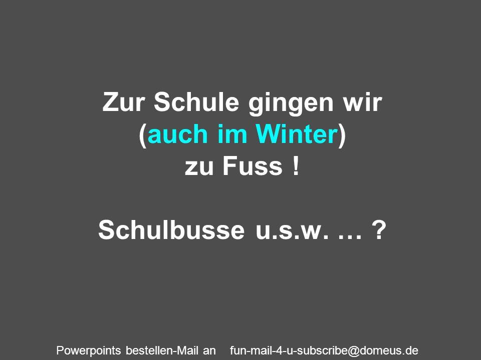 Powerpoints bestellen-Mail an fun-mail-4-u-subscribe@domeus.de Zur Schule gingen wir (auch im Winter) zu Fuss ! Schulbusse u.s.w. … ?