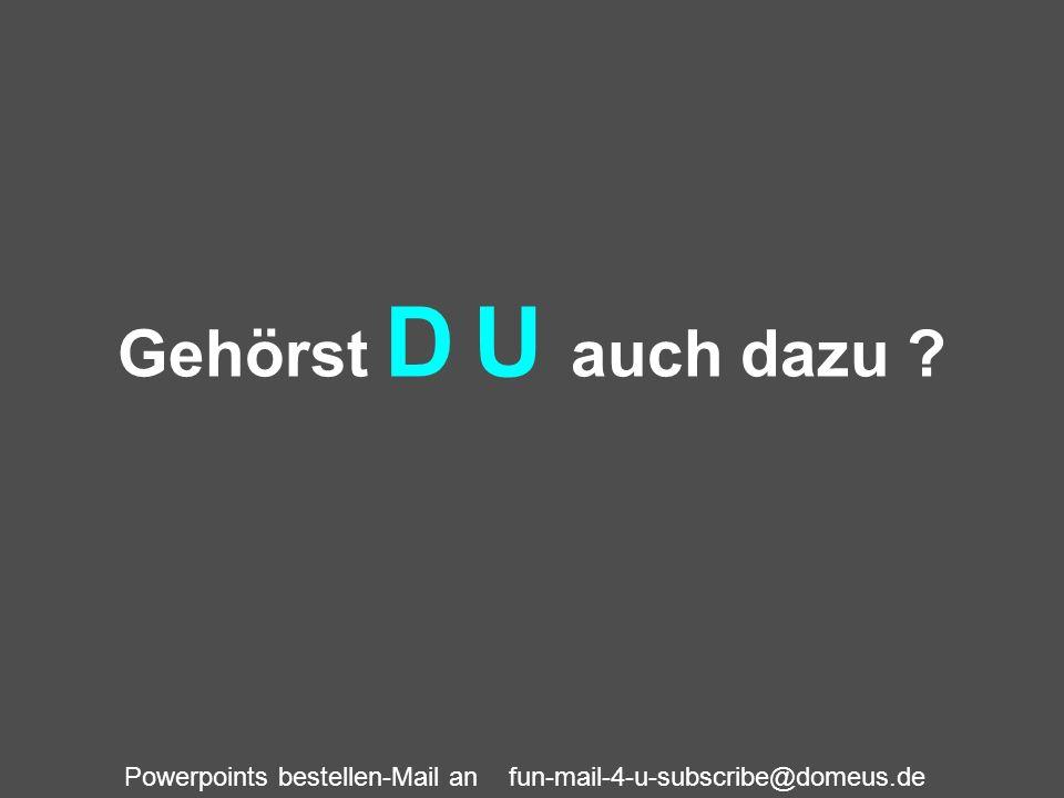 Powerpoints bestellen-Mail an fun-mail-4-u-subscribe@domeus.de Gehörst D U auch dazu ?