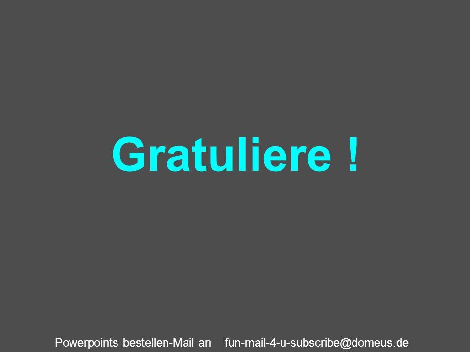 Powerpoints bestellen-Mail an fun-mail-4-u-subscribe@domeus.de Gratuliere !