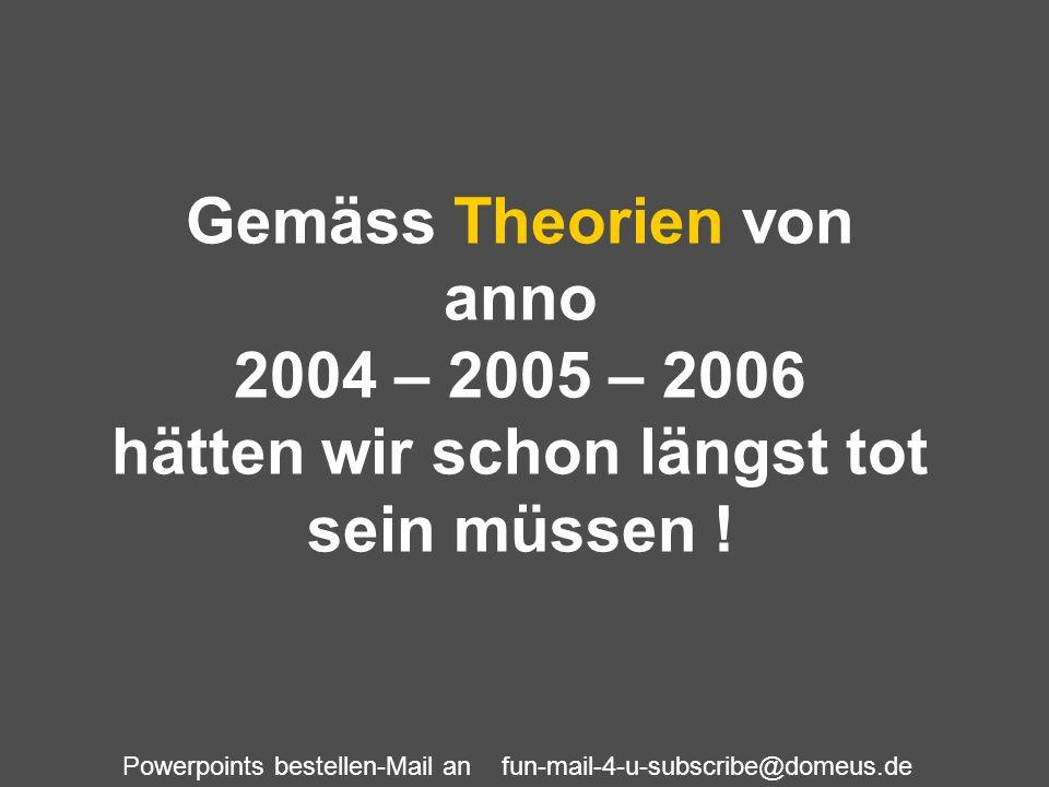 Powerpoints bestellen-Mail an fun-mail-4-u-subscribe@domeus.de Gemäss Theorien von anno 2004 – 2005 – 2006 hätten wir schon längst tot sein müssen !