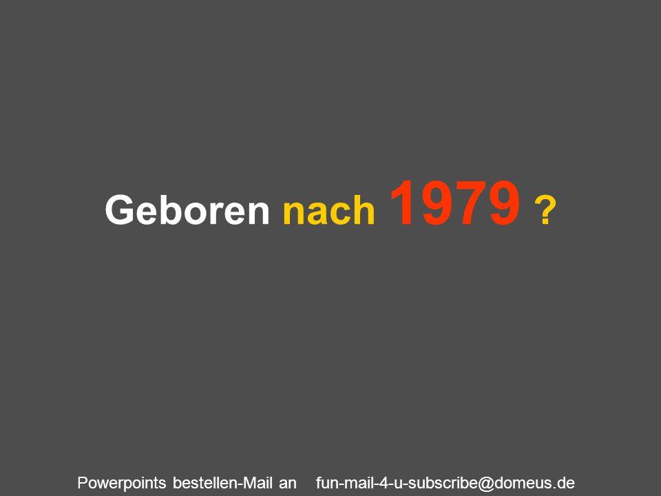 Powerpoints bestellen-Mail an fun-mail-4-u-subscribe@domeus.de Geboren nach 1979 ?