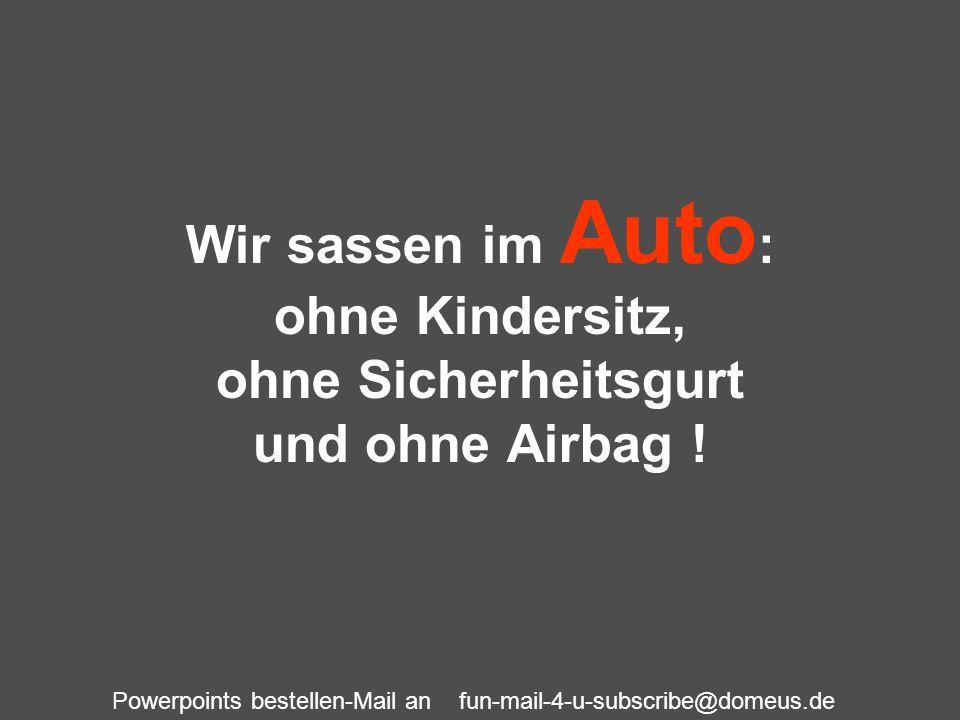 Powerpoints bestellen-Mail an fun-mail-4-u-subscribe@domeus.de Wir sassen im Auto : ohne Kindersitz, ohne Sicherheitsgurt und ohne Airbag !