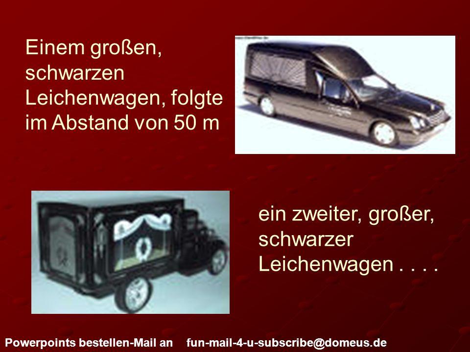 Powerpoints bestellen-Mail an fun-mail-4-u-subscribe@domeus.de Einem großen, schwarzen Leichenwagen, folgte im Abstand von 50 m ein zweiter, großer, s