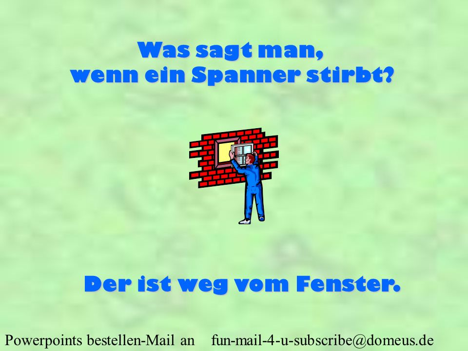 Powerpoints bestellen-Mail an fun-mail-4-u-subscribe@domeus.de Was sagt man, wenn ein Spanner stirbt.