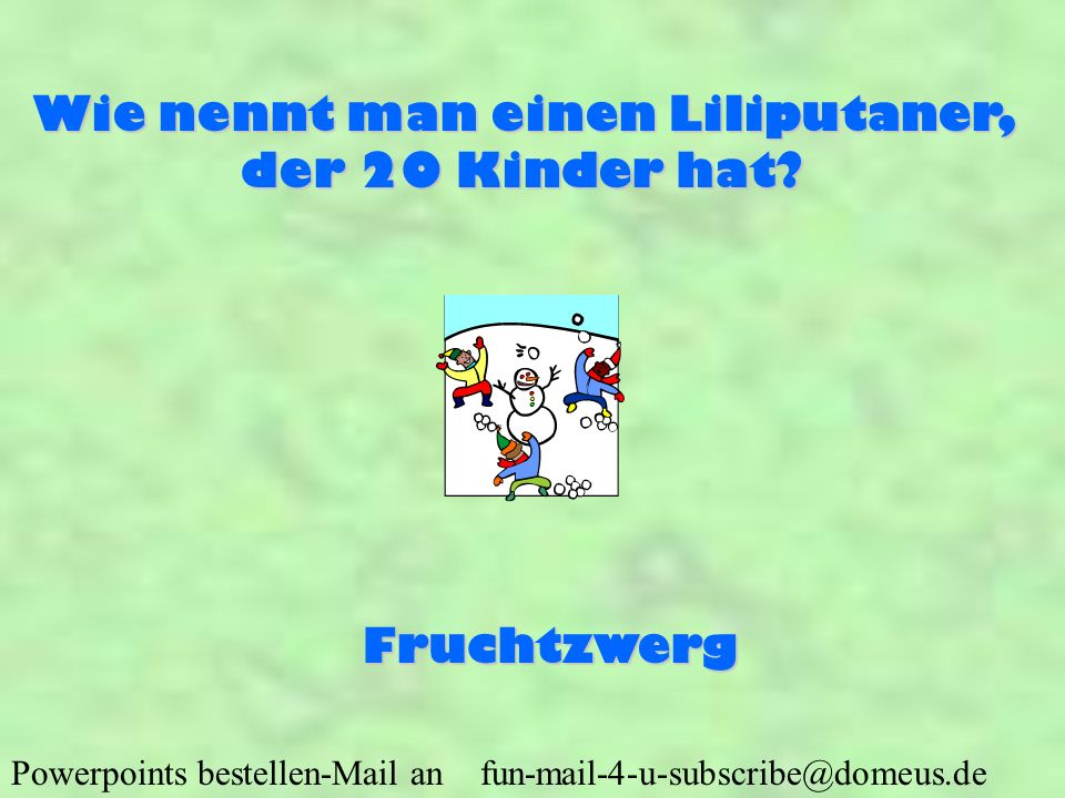 Powerpoints bestellen-Mail an fun-mail-4-u-subscribe@domeus.de Wie nennt man einen Liliputaner, der 20 Kinder hat? Fruchtzwerg