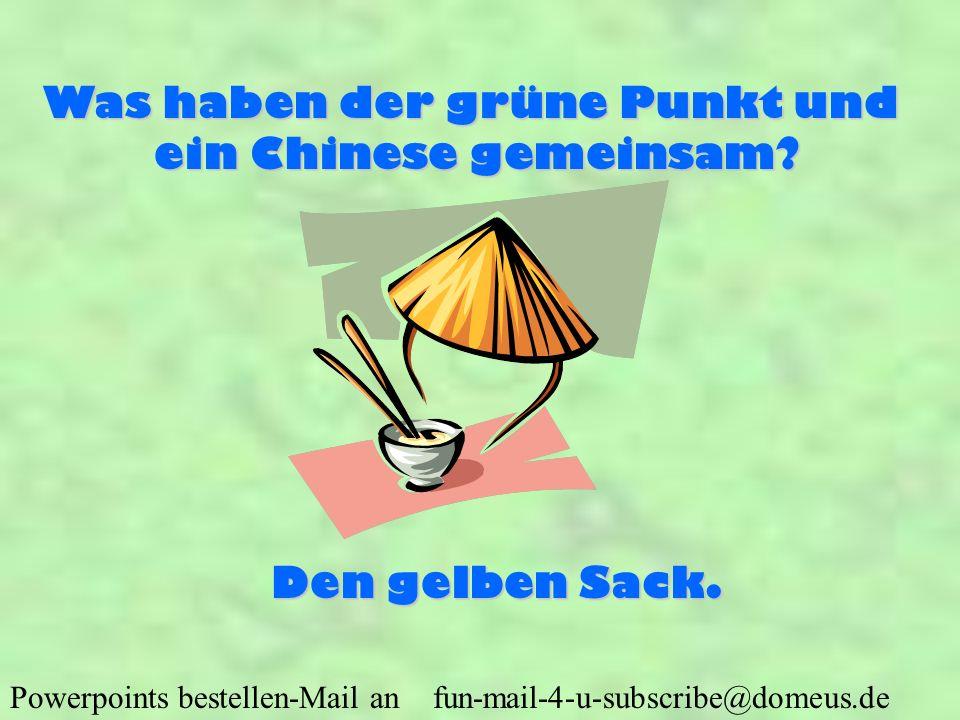 Powerpoints bestellen-Mail an fun-mail-4-u-subscribe@domeus.de Was haben der grüne Punkt und ein Chinese gemeinsam? Den gelben Sack.
