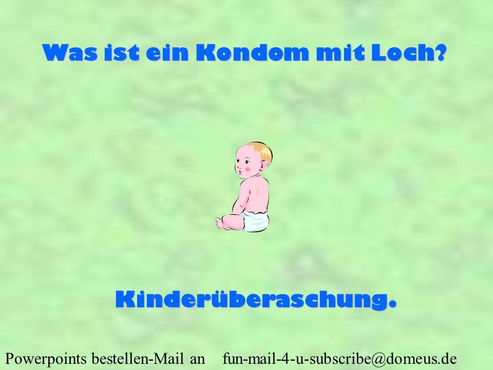 Powerpoints bestellen-Mail an fun-mail-4-u-subscribe@domeus.de Was ist ein Kondom mit Loch? Kinderüberaschung.