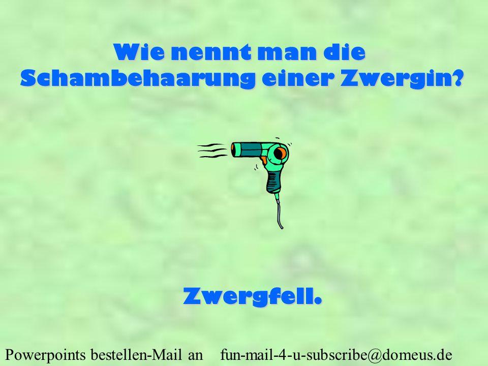 Powerpoints bestellen-Mail an fun-mail-4-u-subscribe@domeus.de Wie nennt man die Schambehaarung einer Zwergin? Zwergfell.