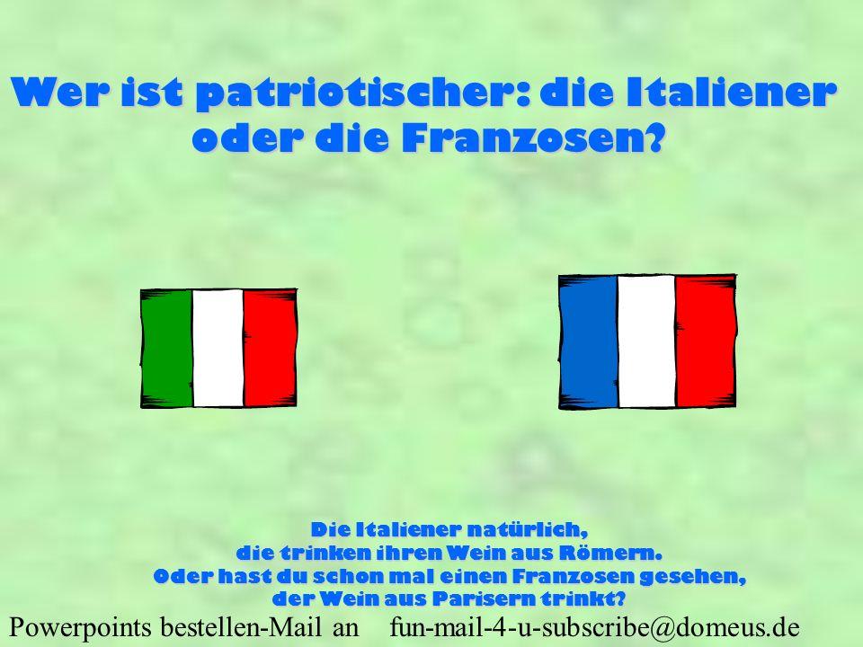 Powerpoints bestellen-Mail an fun-mail-4-u-subscribe@domeus.de Wer ist patriotischer: die Italiener oder die Franzosen? Die Italiener natürlich, die t