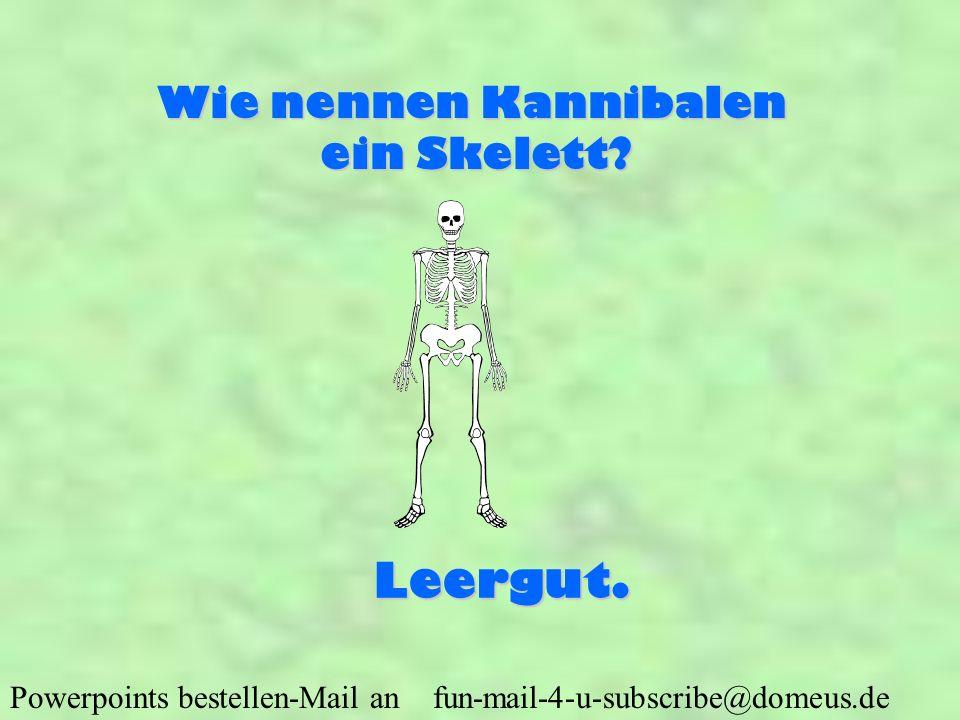 Powerpoints bestellen-Mail an fun-mail-4-u-subscribe@domeus.de Wie nennen Kannibalen ein Skelett? Leergut.
