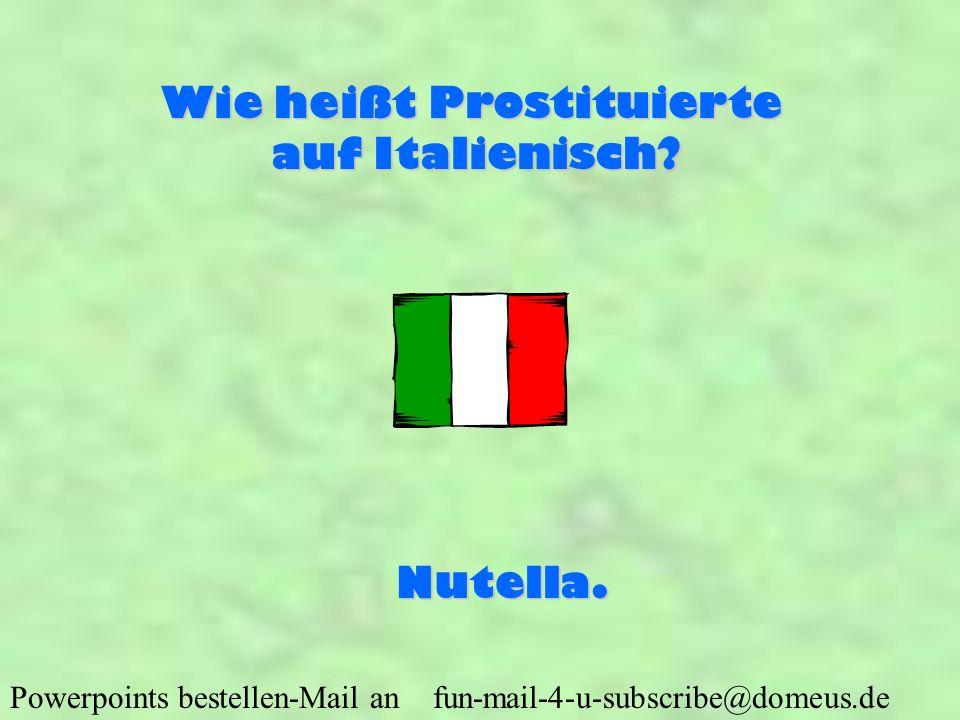 Powerpoints bestellen-Mail an fun-mail-4-u-subscribe@domeus.de Wie heißt Prostituierte auf Italienisch? Nutella.
