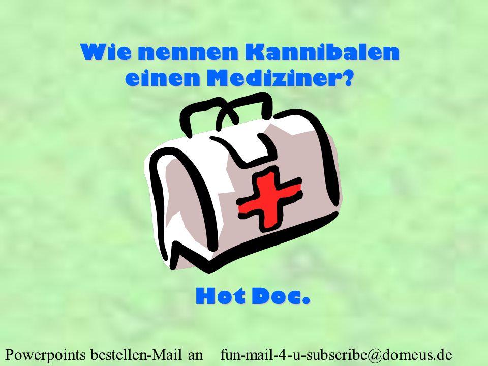 Powerpoints bestellen-Mail an fun-mail-4-u-subscribe@domeus.de Wie nennen Kannibalen einen Mediziner? Hot Doc.