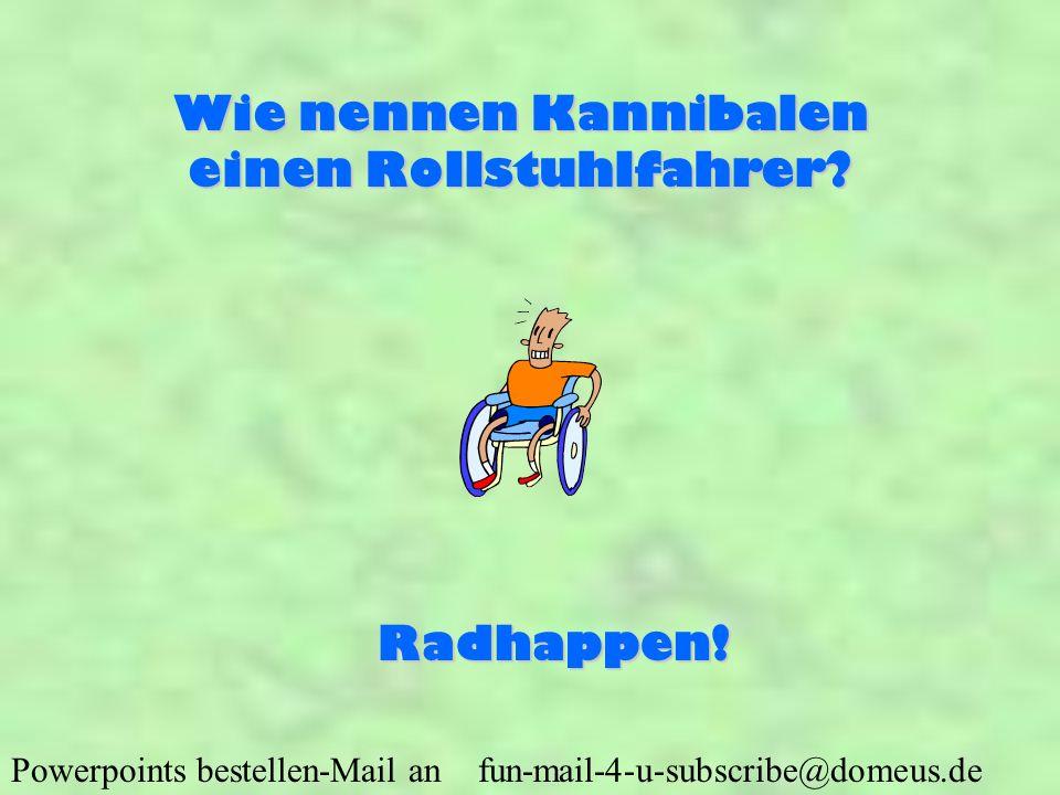 Powerpoints bestellen-Mail an fun-mail-4-u-subscribe@domeus.de Wie nennen Kannibalen einen Rollstuhlfahrer? Radhappen!