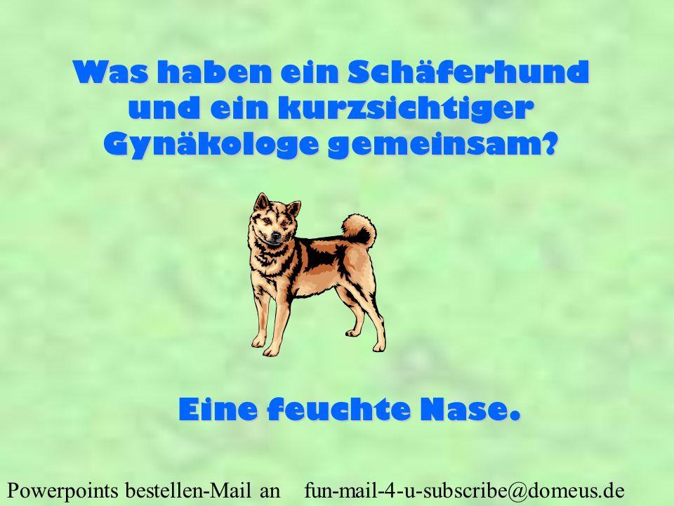 Powerpoints bestellen-Mail an fun-mail-4-u-subscribe@domeus.de Was haben ein Schäferhund und ein kurzsichtiger Gynäkologe gemeinsam? Eine feuchte Nase