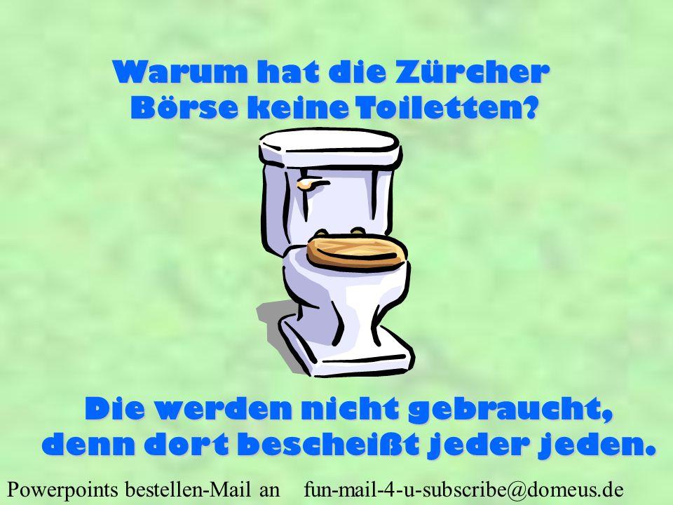 Powerpoints bestellen-Mail an fun-mail-4-u-subscribe@domeus.de Warum hat die Zürcher Börse keine Toiletten? Die werden nicht gebraucht, denn dort besc