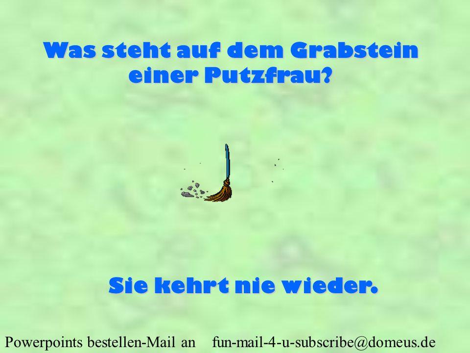 Powerpoints bestellen-Mail an fun-mail-4-u-subscribe@domeus.de Was steht auf dem Grabstein einer Putzfrau? Sie kehrt nie wieder.